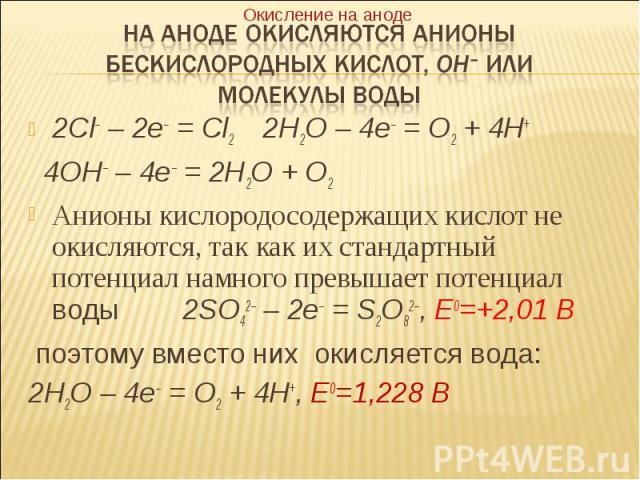 2Cl– – 2e– = Cl2 2H2O – 4e– = O2 + 4H+ 2Cl– – 2e– = Cl2 2H2O – 4e– = O2 + 4H+ 4OH– – 4e– = 2H2O + O2 Анионы кислородосодержащих кислот не окисляются, так как их стандартный потенциал намного превышает потенциал воды 2SO42– – 2e– = S2O82–, E0=+2,01 В…