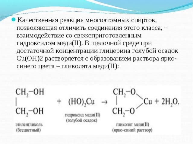 Качественная реакция многоатомных спиртов, позволяющая отличить соединения этого класса, – взаимодействие со свежеприготовленным гидроксидом меди(II). В щелочной среде при достаточной концентрации глицерина голубой осадок Cu(OH)2 растворяется с обра…