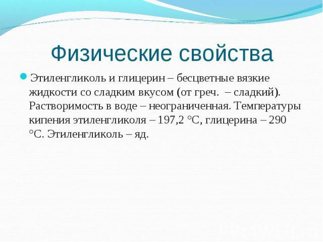 Этиленгликоль и глицерин – бесцветные вязкие жидкости со сладким вкусом (от греч. – сладкий). Растворимость в воде – неограниченная. Температуры кипения этиленгликоля – 197,2 °С, глицерина – 290 °С. Этиленгликоль – яд. Этиленгликоль и глицерин – бес…