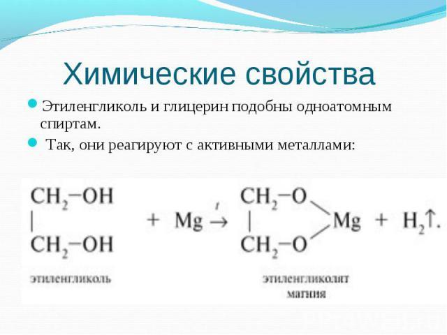 Этиленгликоль и глицерин подобны одноатомным спиртам. Этиленгликоль и глицерин подобны одноатомным спиртам. Так, они реагируют с активными металлами: