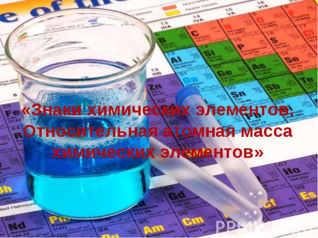 «Знаки химических элементов. Относительная атомная масса химических элементов»