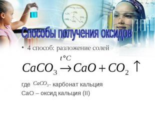 4 способ: разложение солей 4 способ: разложение солей где - карбонат кальция CаO
