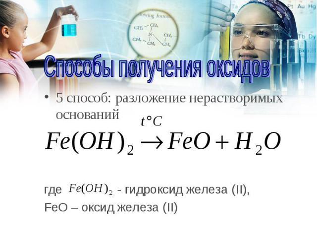5 способ: разложение нерастворимых оснований 5 способ: разложение нерастворимых оснований где - гидроксид железа (II), FeO – оксид железа (II)
