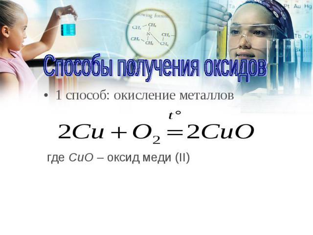 1 способ: окисление металлов 1 способ: окисление металлов где CuO – оксид меди (II)