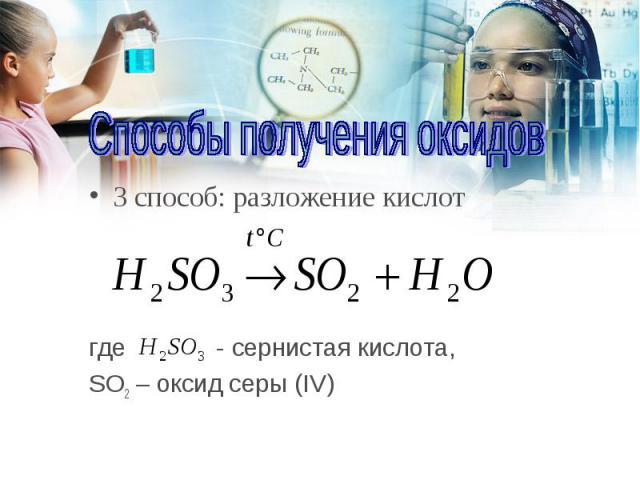 3 способ: разложение кислот 3 способ: разложение кислот где - сернистая кислота, SO2 – оксид серы (IV)