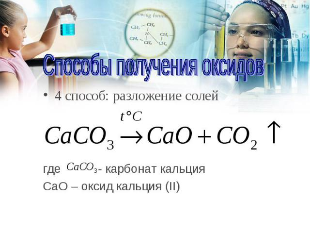 4 способ: разложение солей 4 способ: разложение солей где - карбонат кальция CаO – оксид кальция (II)