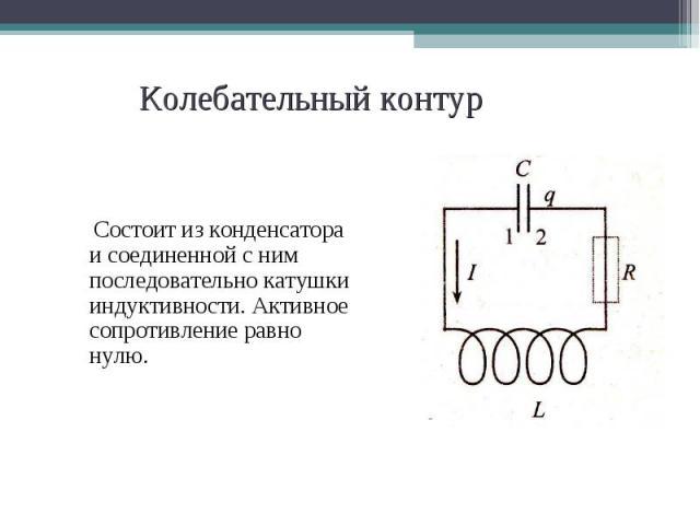 Состоит из конденсатора и соединенной с ним последовательно катушки индуктивности. Активное сопротивление равно нулю. Состоит из конденсатора и соединенной с ним последовательно катушки индуктивности. Активное сопротивление равно нулю.