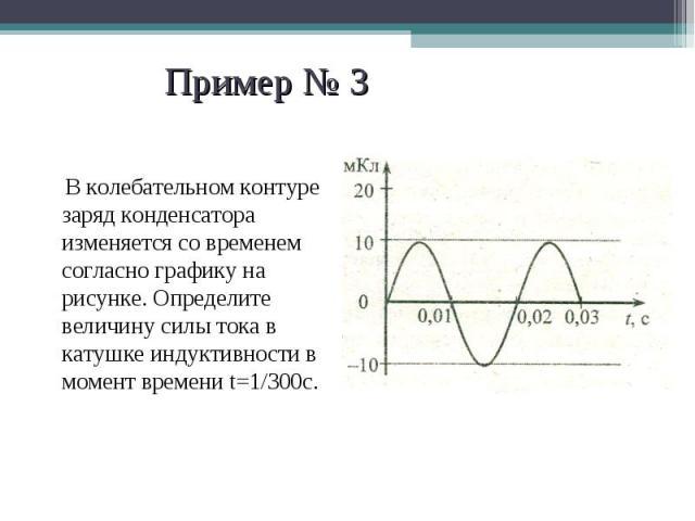В колебательном контуре заряд конденсатора изменяется со временем согласно графику на рисунке. Определите величину силы тока в катушке индуктивности в момент времени t=1/300с. В колебательном контуре заряд конденсатора изменяется со временем согласн…