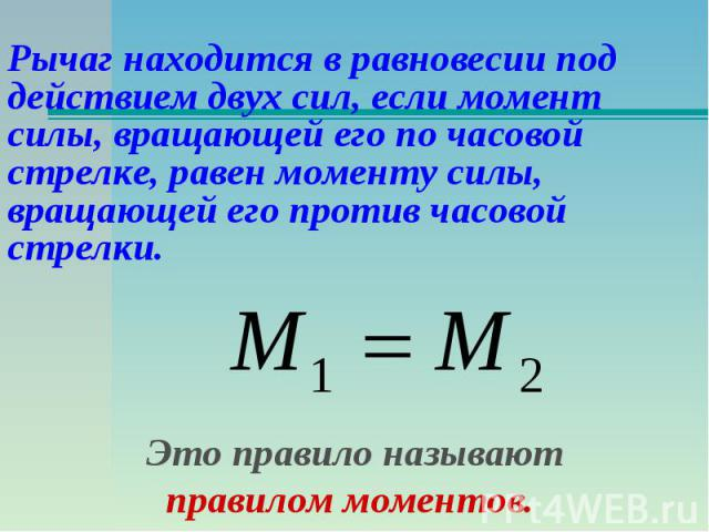 Рычаг находится в равновесии под действием двух сил, если момент силы, вращающей его по часовой стрелке, равен моменту силы, вращающей его против часовой стрелки.