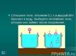 Сплошное тело, объемом 0,1л и массой 30г бросают в воду. Выберите по