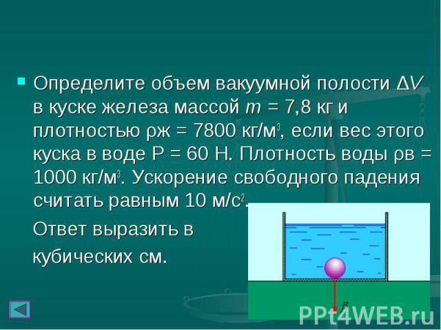 Определите объем вакуумной полости ΔV в куске железа массой m = 7,8кг и плотностью ρж = 7800кг/м3, если вес этого куска в воде Р = 60 Н. Плотность воды ρв = 1000 кг/м3. Ускорение свободного падения считать равным 10 м/с2. Определите объе…