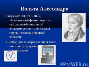Годы жизни(1745-1827). Итальянский физик, один из основателей учения об электрич