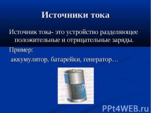 Источник тока- это устройство разделяющее положительные и отрицательные заряды.