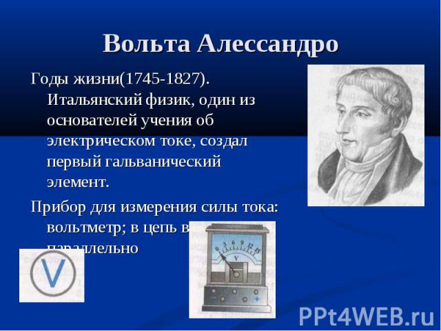 Годы жизни(1745-1827). Итальянский физик, один из основателей учения об электрическом токе, создал первый гальванический элемент. Годы жизни(1745-1827). Итальянский физик, один из основателей учения об электрическом токе, создал первый гальванически…