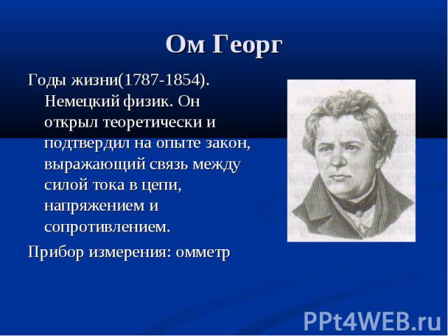 Годы жизни(1787-1854). Немецкий физик. Он открыл теоретически и подтвердил на опыте закон, выражающий связь между силой тока в цепи, напряжением и сопротивлением. Годы жизни(1787-1854). Немецкий физик. Он открыл теоретически и подтвердил на опыте за…