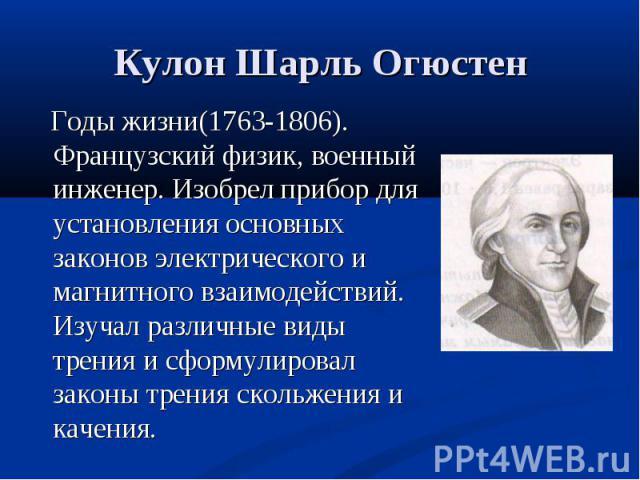 Годы жизни(1763-1806). Французский физик, военный инженер. Изобрел прибор для установления основных законов электрического и магнитного взаимодействий. Изучал различные виды трения и сформулировал законы трения скольжения и качения. Годы жизни(1763-…