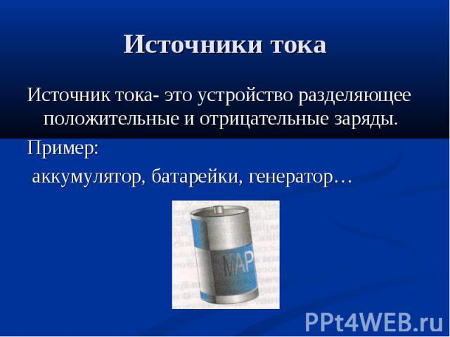 Источник тока- это устройство разделяющее положительные и отрицательные заряды. Источник тока- это устройство разделяющее положительные и отрицательные заряды. Пример: аккумулятор, батарейки, генератор…