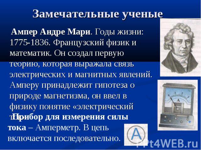 Ампер Андре Мари. Годы жизни: 1775-1836. Французский физик и математик. Он создал первую теорию, которая выражала связь электрических и магнитных явлений. Амперу принадлежит гипотеза о природе магнетизма, он ввел в физику понятие «электрический ток»…