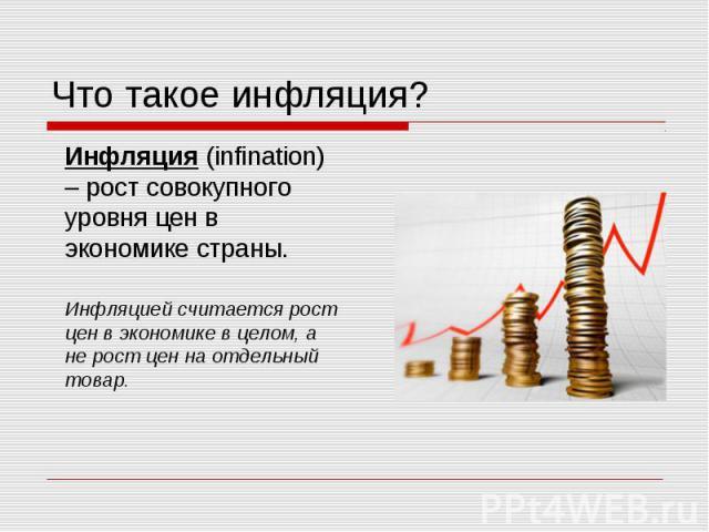 Инфляция (infination) – рост совокупного уровня цен в экономике страны. Инфляция (infination) – рост совокупного уровня цен в экономике страны. Инфляцией считается рост цен в экономике в целом, а не рост цен на отдельный товар.