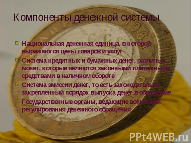 Национальная денежная единица, в которой выражаются цены товаров и услуг Национальная денежная единица, в которой выражаются цены товаров и услуг Система кредитных и бумажных денег, различых монет, которые являются законными платежными средствами в …