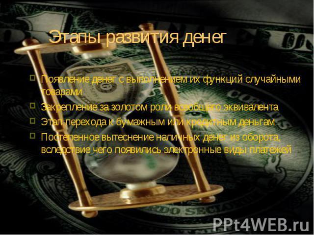 Появление денег с выполнением их функций случайными товарами Появление денег с выполнением их функций случайными товарами Закрепление за золотом роли всеобщего эквивалента Этап перехода к бумажным или кредитным деньгам Постепенное вытеснение наличны…