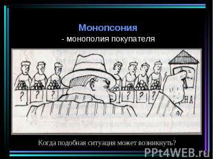 Монопсония Монопсония - монополия покупателя