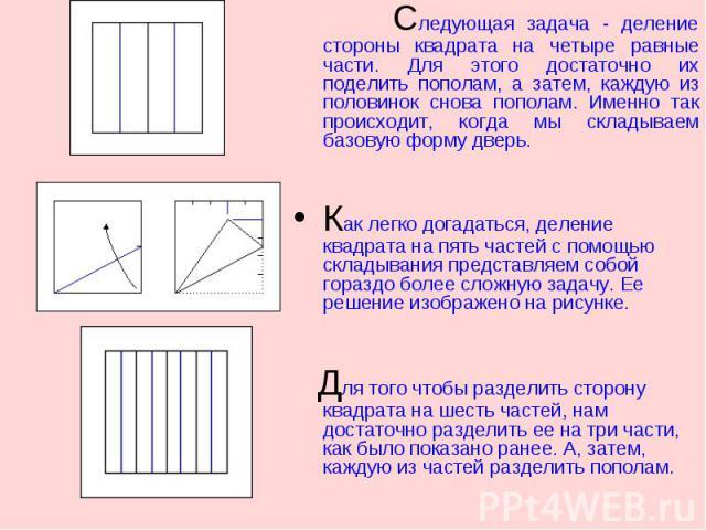 Следующая задача - деление стороны квадрата на четыре равные части. Для этого достаточно их поделить пополам, а затем, каждую из половинок снова пополам. Именно так происходит, когда мы складываем базовую форму дверь. Следующая задача - деление стор…