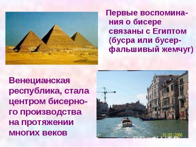 Первые воспомина- ния о бисере связаны с Египтом (бусра или бусер- фальшивый жемчуг) Первые воспомина- ния о бисере связаны с Египтом (бусра или бусер- фальшивый жемчуг)
