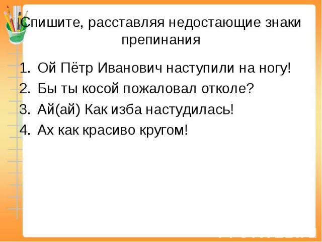 Ой Пётр Иванович наступили на ногу! Ой Пётр Иванович наступили на ногу! Бы ты косой пожаловал отколе? Ай(ай) Как изба настудилась! Ах как красиво кругом!
