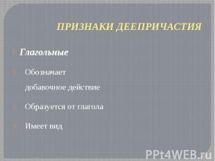 ПРИЗНАКИ ДЕЕПРИЧАСТИЯ Глагольные Обозначает добавочное действие Образуется от гл