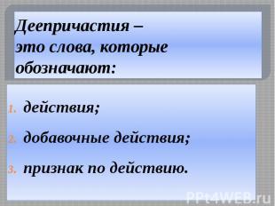 Деепричастия – это слова, которые обозначают: действия; добавочные действия; при