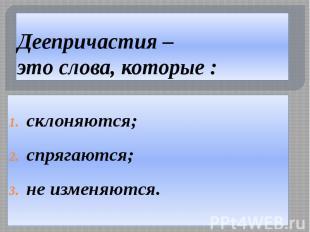 Деепричастия – это слова, которые : склоняются; спрягаются; не изменяются.