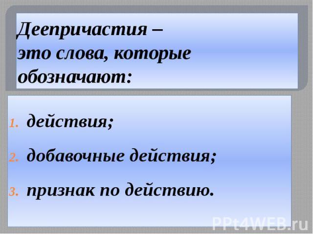 Деепричастия – это слова, которые обозначают: действия; добавочные действия; признак по действию.