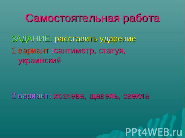 ЗАДАНИЕ: расставить ударение ЗАДАНИЕ: расставить ударение 1 вариант :сантиметр, статуя, украинский 2 вариант: хозяева, щавель, свекла