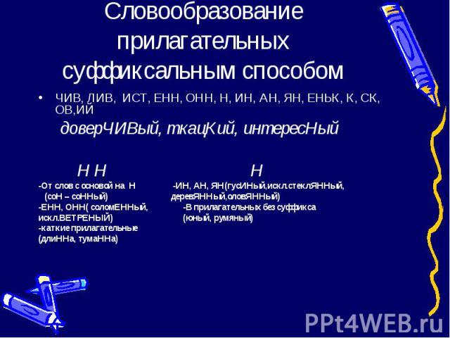 Словообразование прилагательных суффиксальным способом ЧИВ, ЛИВ, ИСТ, ЕНН, ОНН, Н, ИН, АН, ЯН, ЕНЬК, К, СК, ОВ,ИЙ доверЧИВый, ткацКий, интересНый Н Н Н -От слов с основой на Н -ИН, АН, ЯН(гусИНый,искл.стеклЯННый, (соН – соННый) деревЯННый,оловЯННый)…