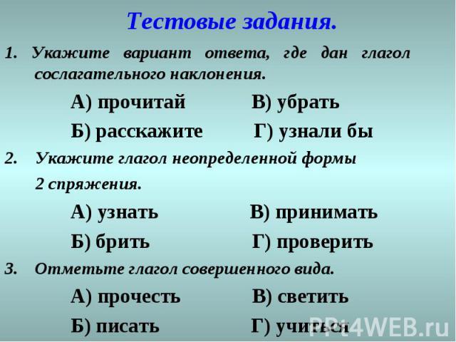 Тестовые задания. 1. Укажите вариант ответа, где дан глагол сослагательного наклонения. А) прочитай В) убрать Б) расскажите Г) узнали бы 2. Укажите глагол неопределенной формы 2 спряжения. А) узнать В) принимать Б) брить Г) проверить Отметьте глагол…