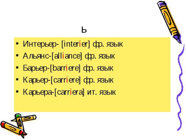 Интерьер- [interier] фр. язык Интерьер- [interier] фр. язык Альянс-[alliance] фр. язык Барьер-[barriere] фр. язык Карьер-[carriere] фр. язык Карьера-[carriera] ит. язык