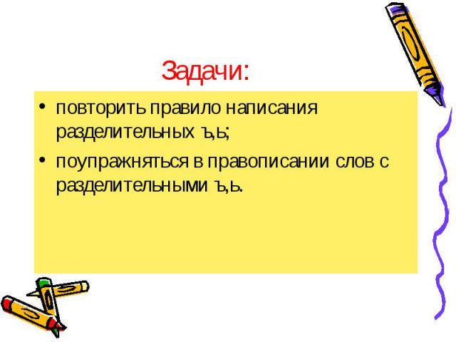 повторить правило написания разделительных ъ,ь; повторить правило написания разделительных ъ,ь; поупражняться в правописании слов с разделительными ъ,ь.