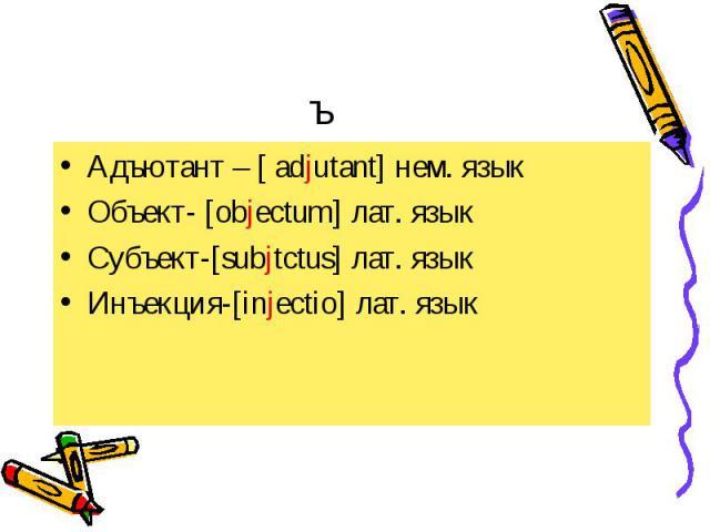 Адъютант – [ adjutant] нем. язык Адъютант – [ adjutant] нем. язык Объект- [objectum] лат. язык Субъект-[subjtctus] лат. язык Инъекция-[injectio] лат. язык