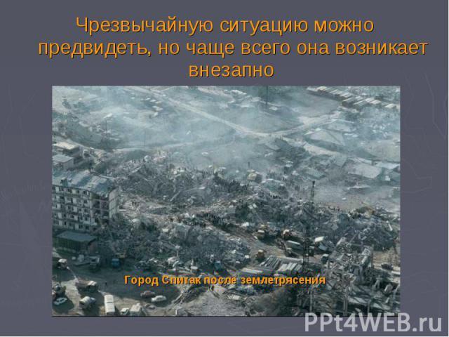 Чрезвычайную ситуацию можно предвидеть, но чаще всего она возникает внезапно Чрезвычайную ситуацию можно предвидеть, но чаще всего она возникает внезапно Город Спитак после землетрясения