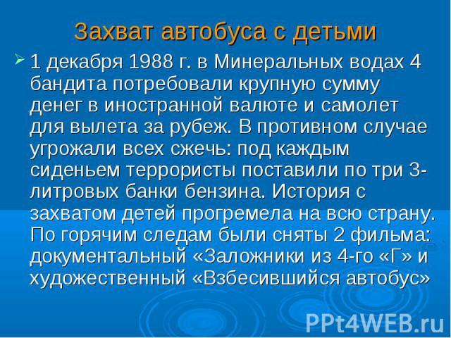 1 декабря 1988 г. в Минеральных водах 4 бандита потребовали крупную сумму денег в иностранной валюте и самолет для вылета за рубеж. В противном случае угрожали всех сжечь: под каждым сиденьем террористы поставили по три 3-литровых банки бензина. Ист…