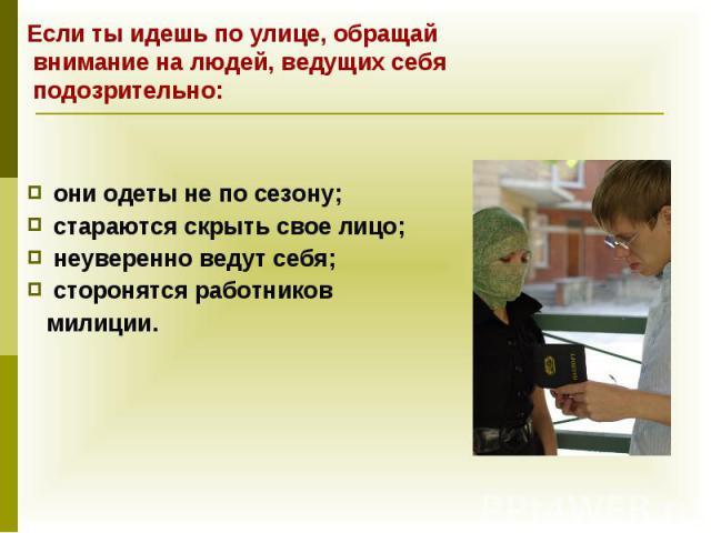 они одеты не по сезону; они одеты не по сезону; стараются скрыть свое лицо; неуверенно ведут себя; сторонятся работников милиции.