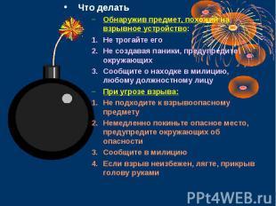 Что делать Что делать Обнаружив предмет, похожий на взрывное устройство: Не трог