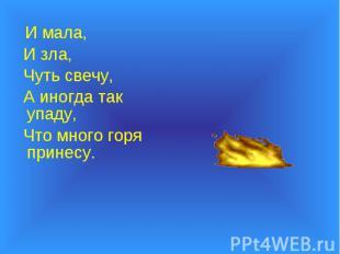И мала, И мала, И зла, Чуть свечу, А иногда так упаду, Что много горя принесу.