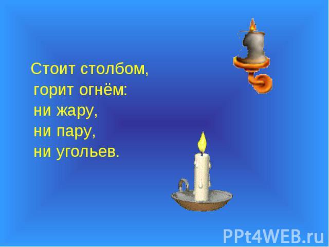 Стоит столбом, Стоит столбом, горит огнём: ни жару, ни пару, ни угольев.