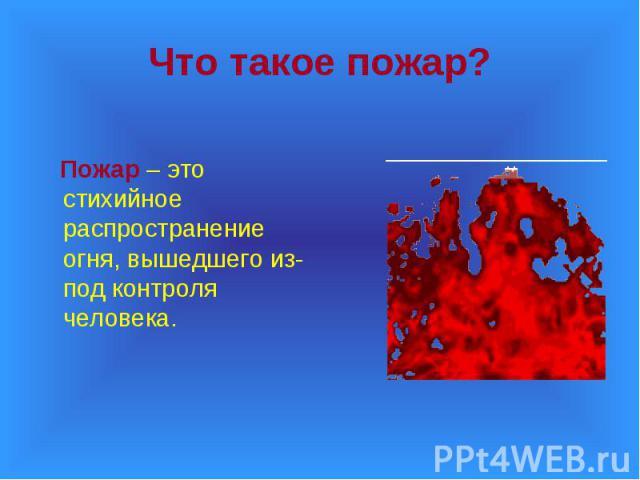 Пожар – это стихийное распространение огня, вышедшего из-под контроля человека. Пожар – это стихийное распространение огня, вышедшего из-под контроля человека.