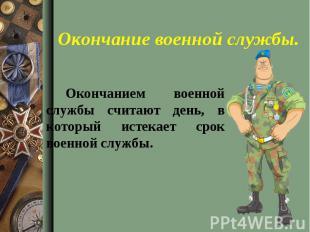 Окончанием военной службы считают день, в который истекает срок военной службы.