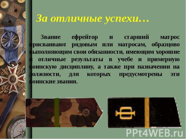 Звание ефрейтор и старший матрос присваивают рядовым или матросам, образцово выполняющим свои обязанности, имеющим хорошие и отличные результаты в учебе и примерную воинскую дисциплину, а также при назначении на должности, для которых предусмотрены …