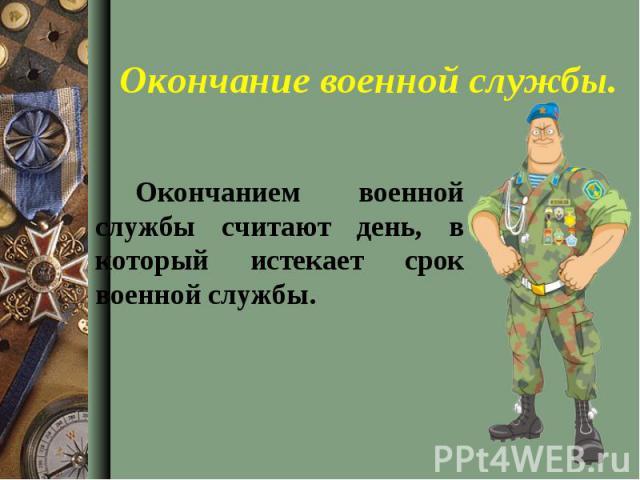 Окончанием военной службы считают день, в который истекает срок военной службы. Окончанием военной службы считают день, в который истекает срок военной службы.