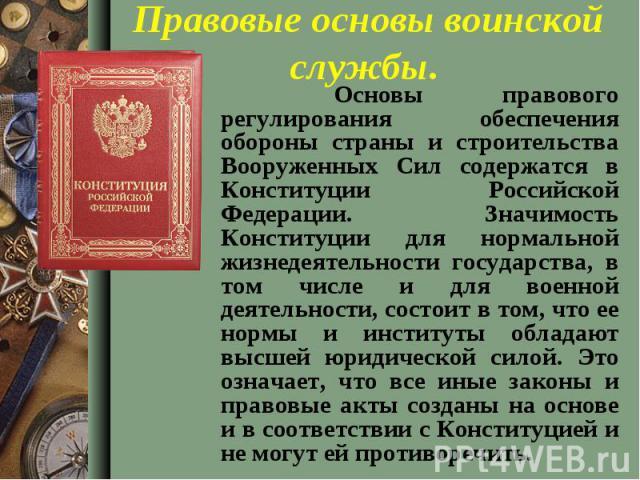 Основы правового регулирования обеспечения обороны страны и строительства Вооруженных Сил содержатся в Конституции Российской Федерации. Значимость Конституции для нормальной жизнедеятельности государства, в том числе и для военной деятельности, сос…